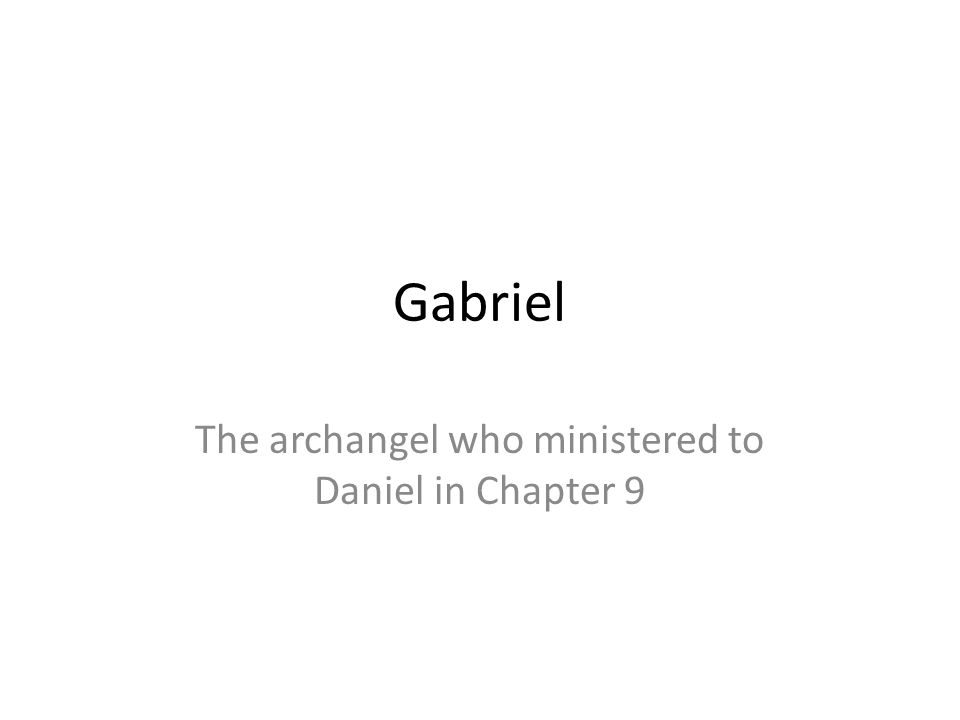 The archangel who ministered to Daniel in Chapter 9