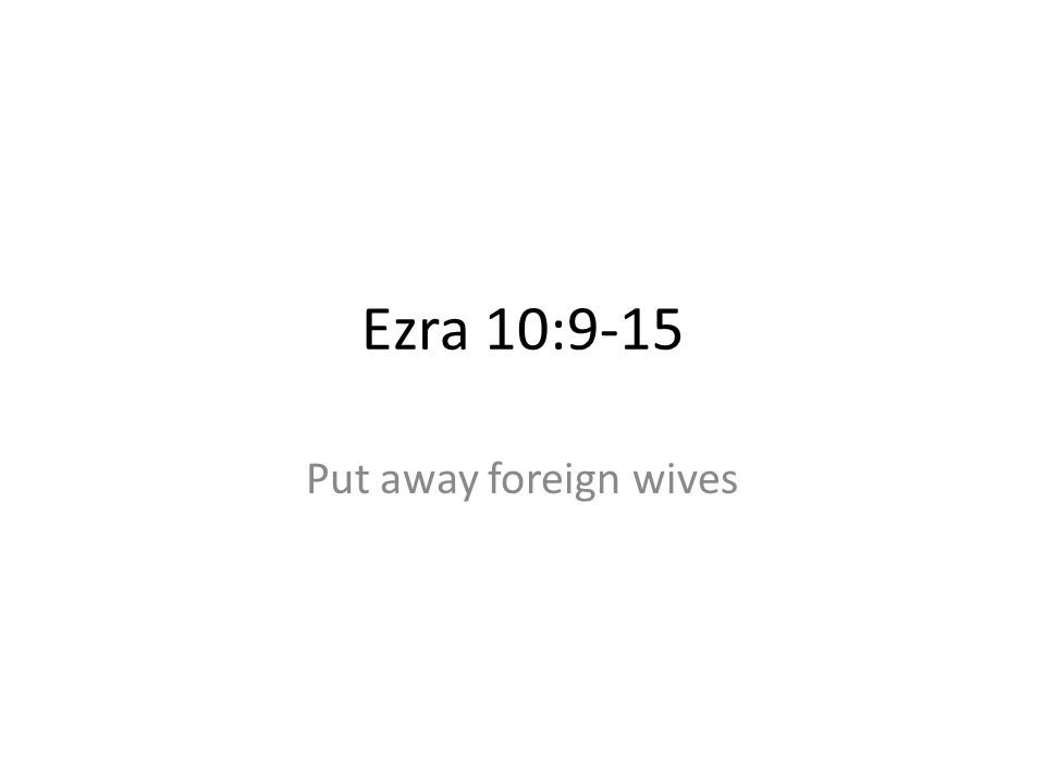 Ezra 10:9-15 Put away foreign wives 47