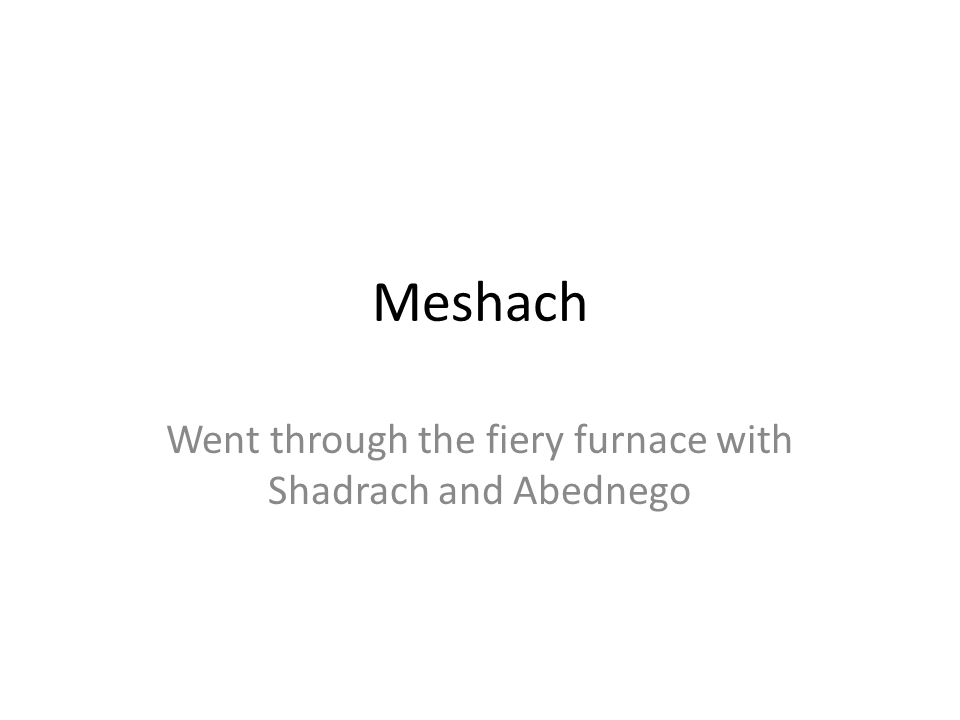 Went through the fiery furnace with Shadrach and Abednego