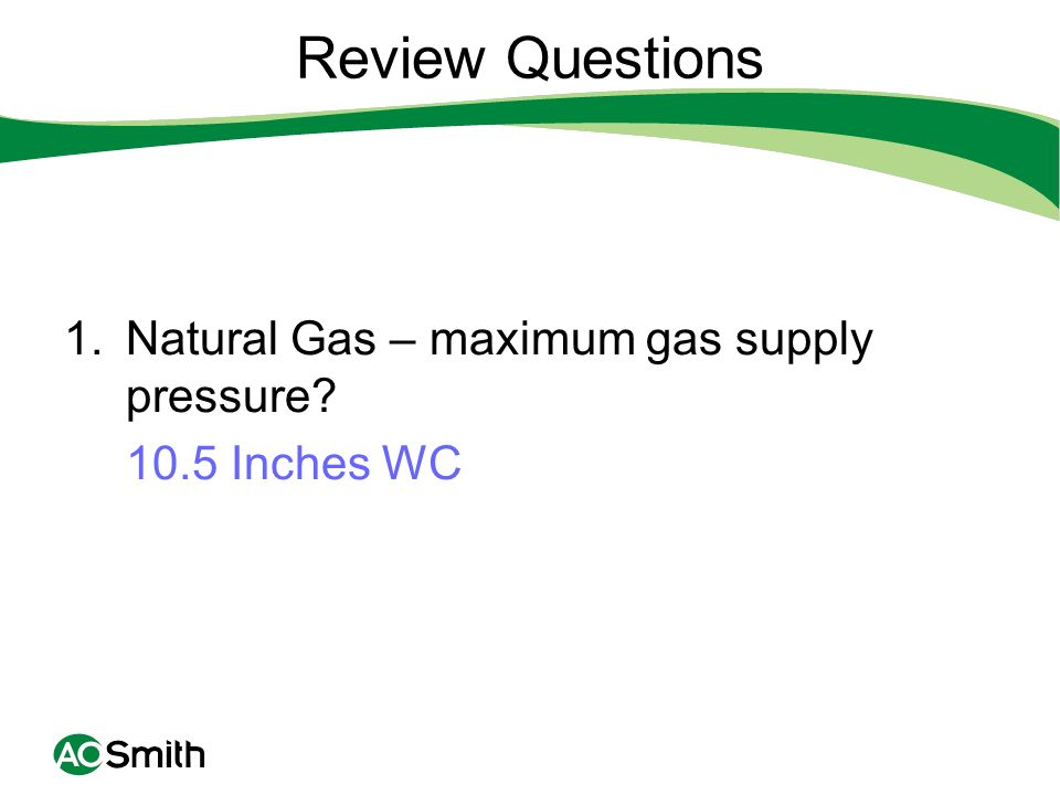 Review Questions Natural Gas – maximum gas supply pressure