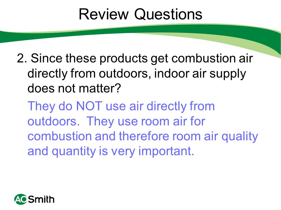 Review Questions 2. Since these products get combustion air directly from outdoors, indoor air supply does not matter