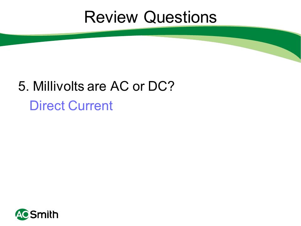 Review Questions 5. Millivolts are AC or DC Direct Current