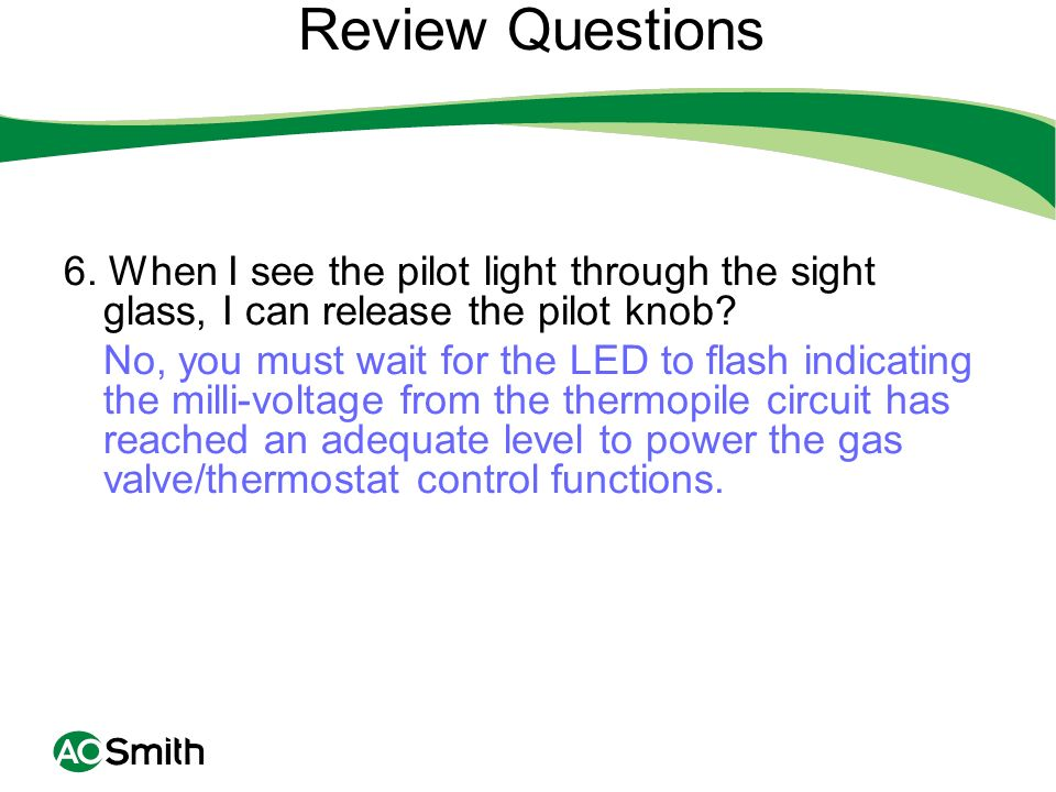Review Questions 6. When I see the pilot light through the sight glass, I can release the pilot knob