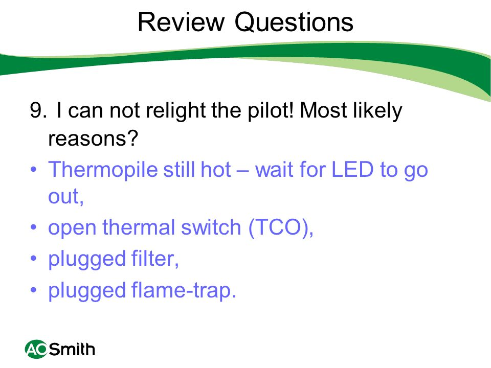 Review Questions 9. I can not relight the pilot! Most likely reasons