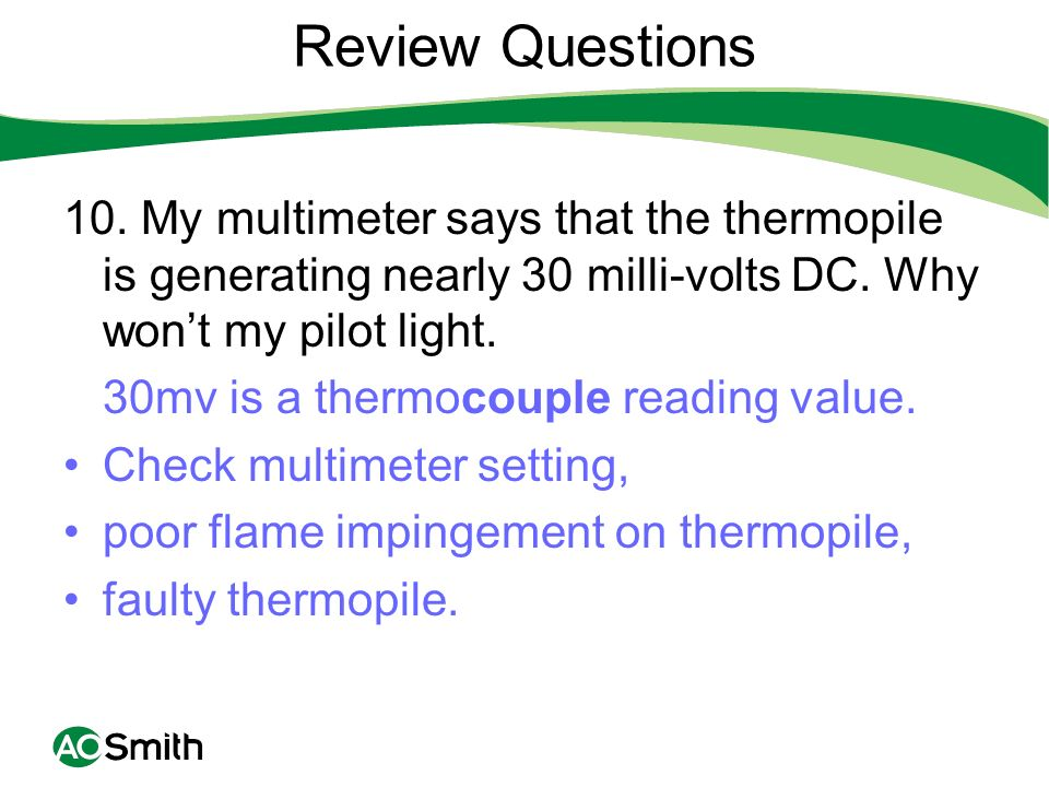 Review Questions 10. My multimeter says that the thermopile is generating nearly 30 milli-volts DC. Why won't my pilot light.