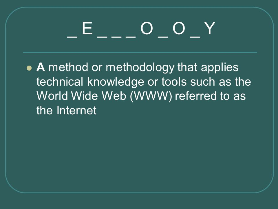 _ E _ _ _ O _ O _ Y A method or methodology that applies technical knowledge or tools such as the World Wide Web (WWW) referred to as the Internet.
