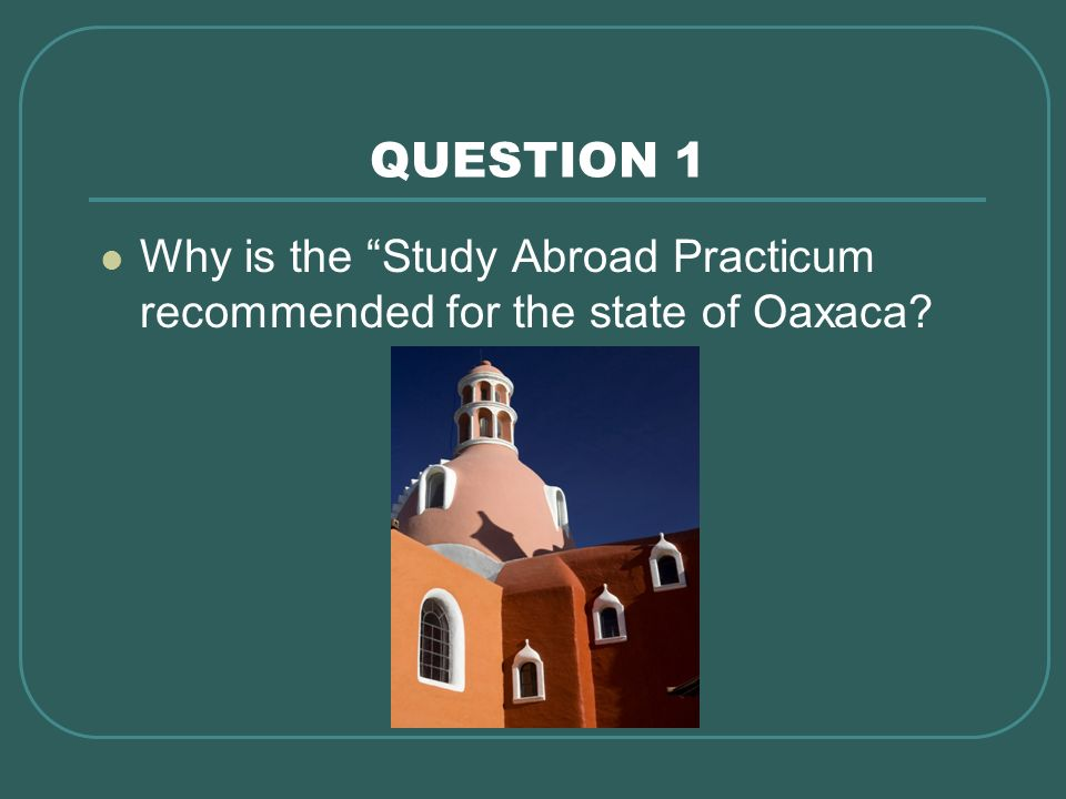 QUESTION 1 Why is the Study Abroad Practicum recommended for the state of Oaxaca What were the benefits to the people of Mexico