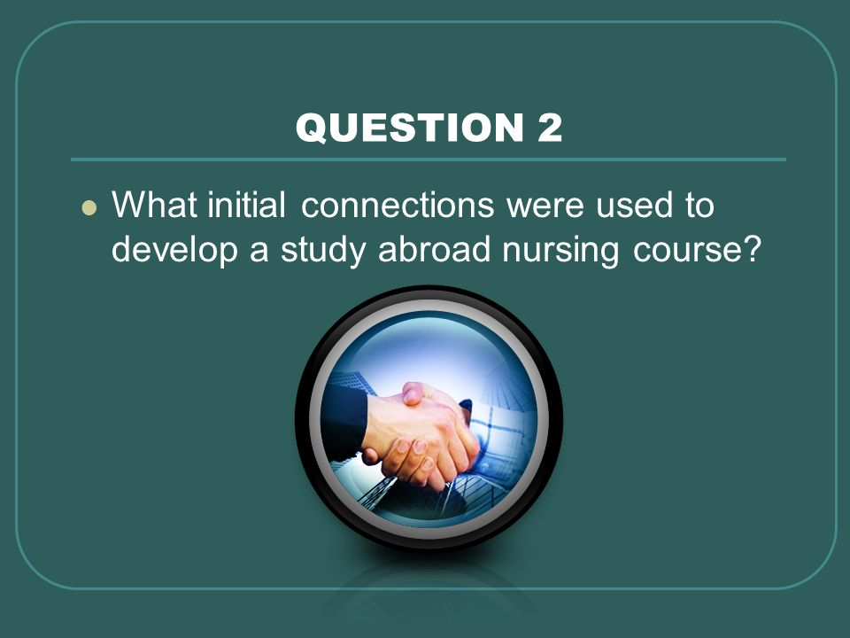 QUESTION 2 What initial connections were used to develop a study abroad nursing course How was this program set up