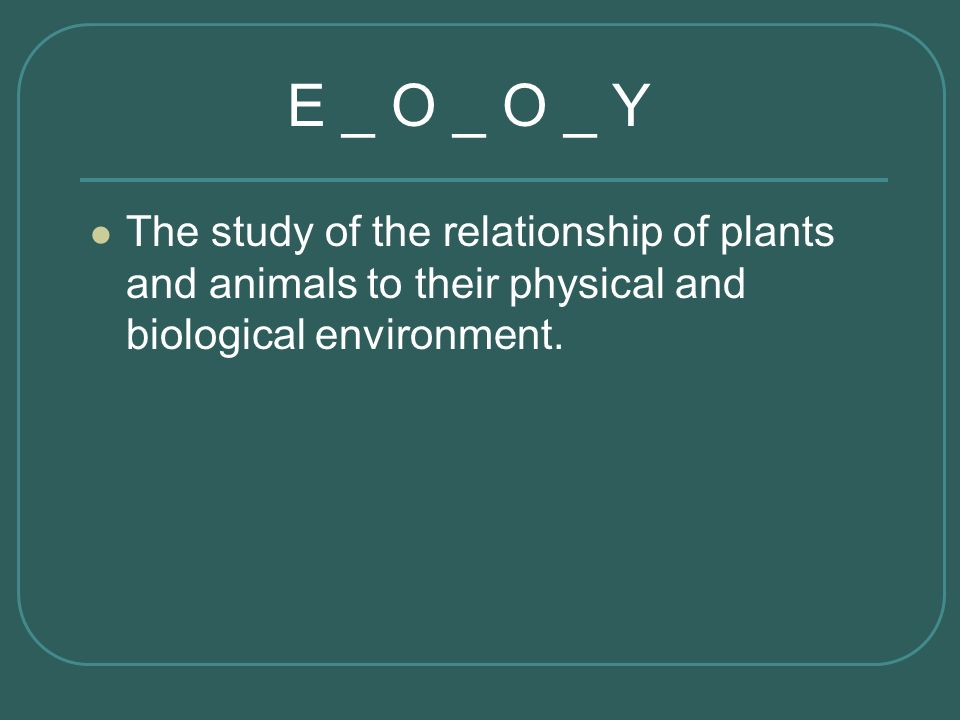 E _ O _ O _ Y The study of the relationship of plants and animals to their physical and biological environment.