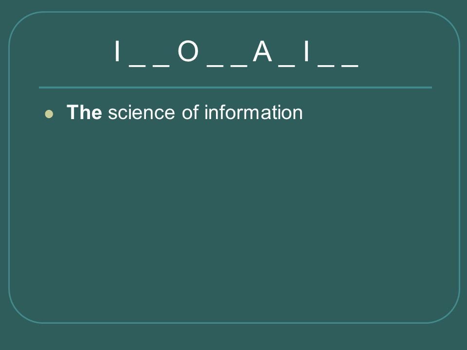 I _ _ O _ _ A _ I _ _ The science of information Informatics