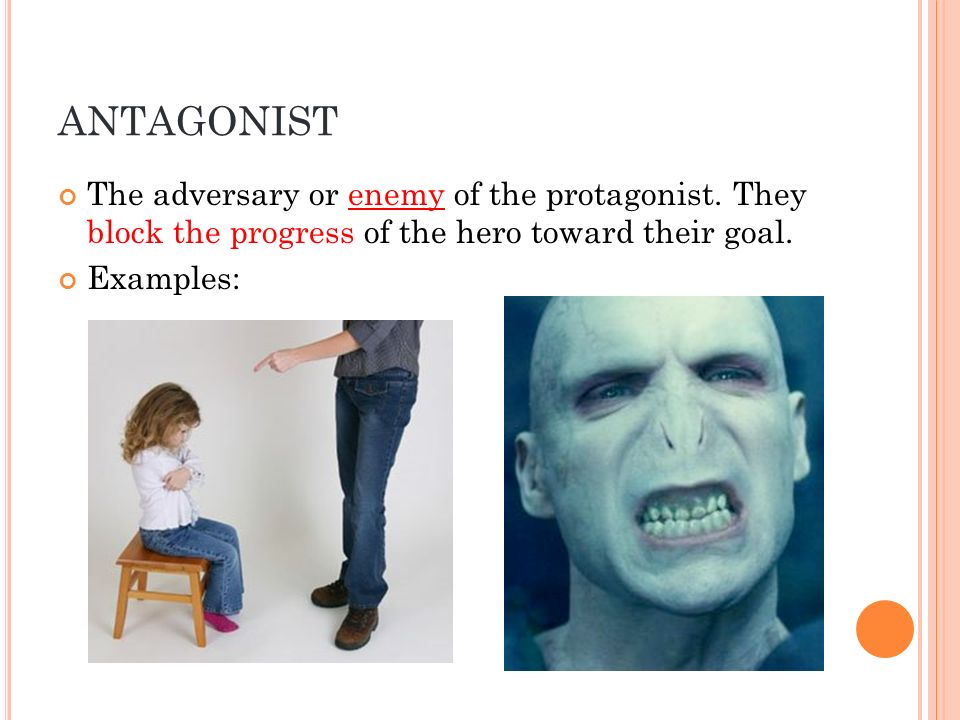 ANTAGONIST The adversary or enemy of the protagonist. They block the progress of the hero toward their goal.