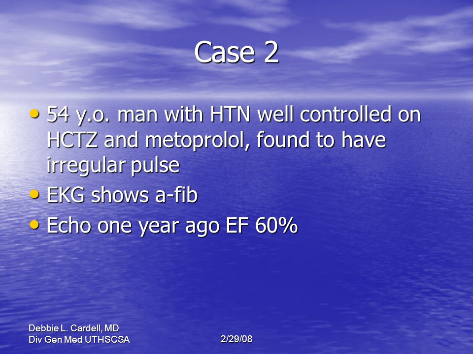 Case 2 54 y.o. man with HTN well controlled on HCTZ and metoprolol, found to have irregular pulse. EKG shows a-fib.