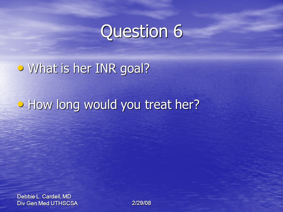 Question 6 What is her INR goal How long would you treat her