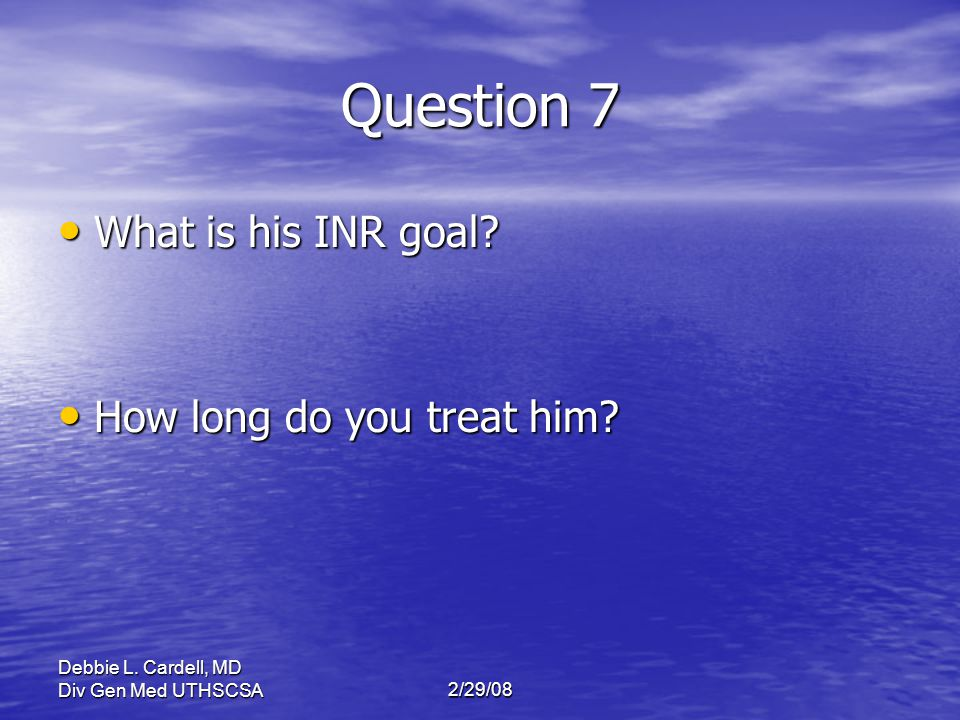 Question 7 What is his INR goal How long do you treat him