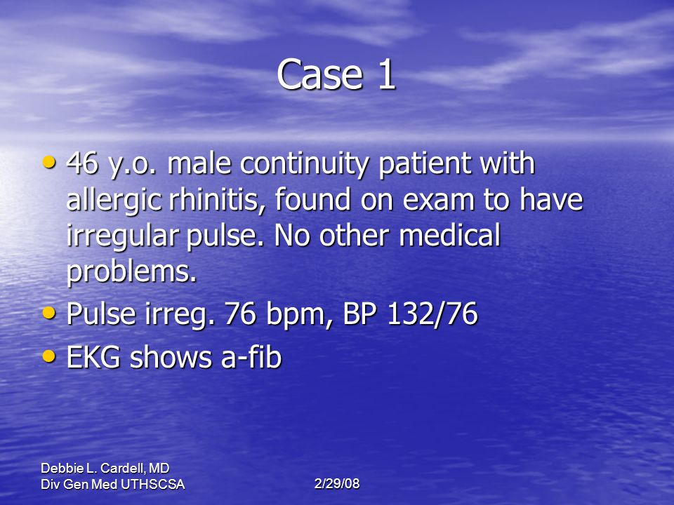 Case 1 46 y.o. male continuity patient with allergic rhinitis, found on exam to have irregular pulse. No other medical problems.