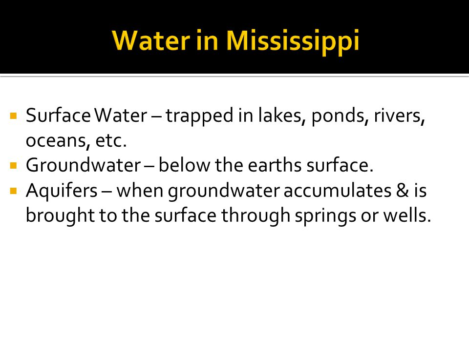 Water in Mississippi Surface Water – trapped in lakes, ponds, rivers, oceans, etc. Groundwater – below the earths surface.