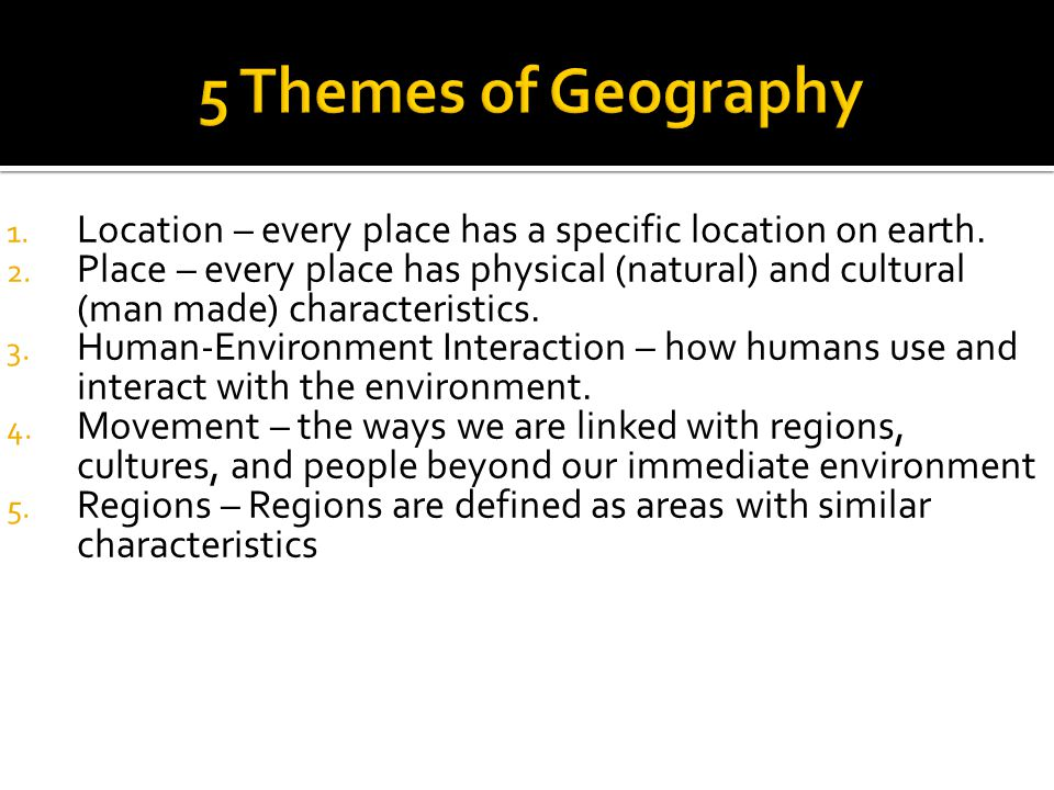 5 Themes of Geography Location – every place has a specific location on earth.