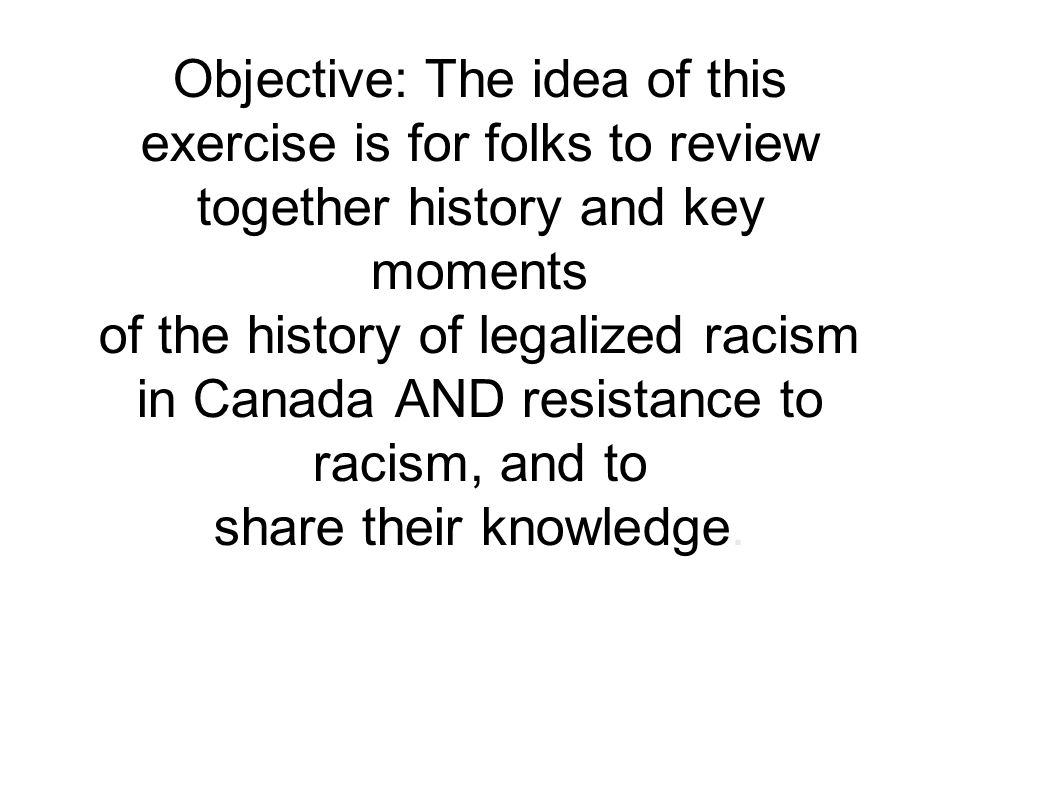Objective: The idea of this exercise is for folks to review together history and key moments of the history of legalized racism in Canada AND resistance to racism, and to share their knowledge.