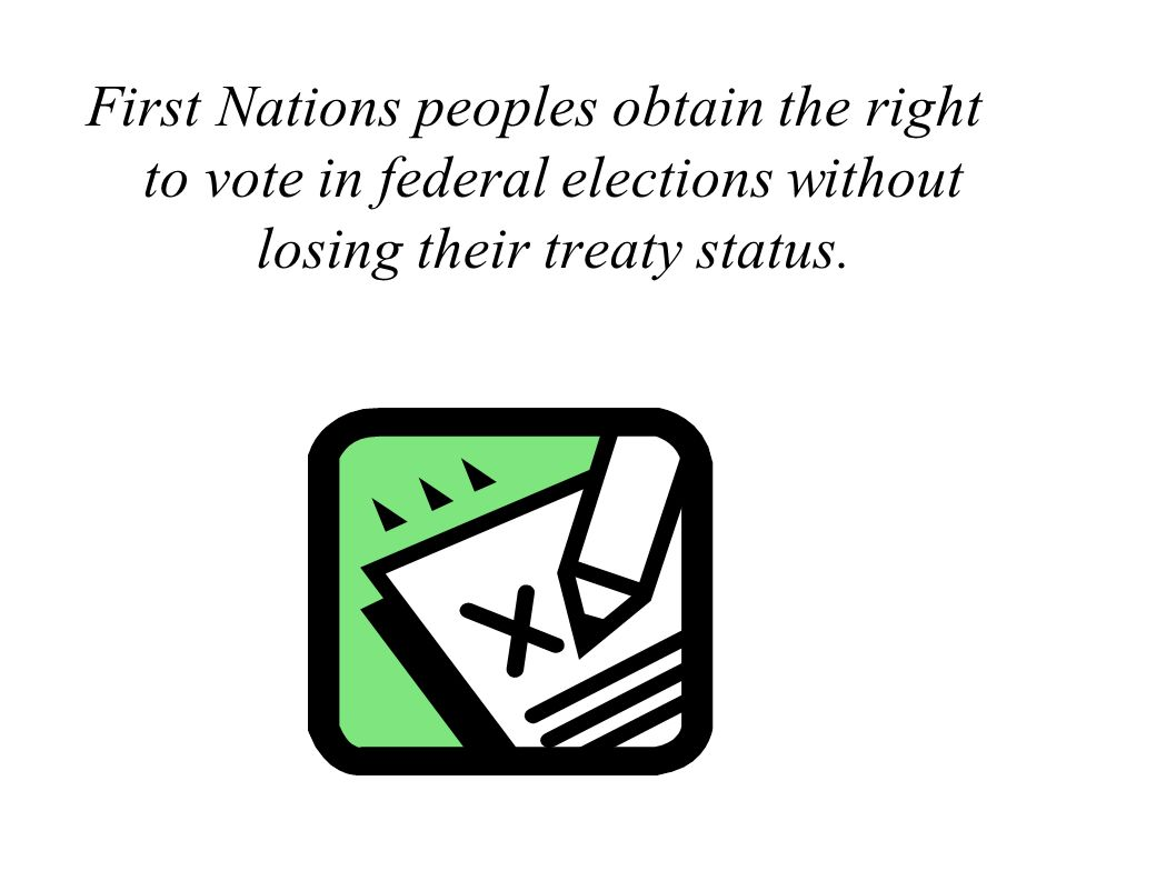First Nations peoples obtain the right to vote in federal elections without losing their treaty status.