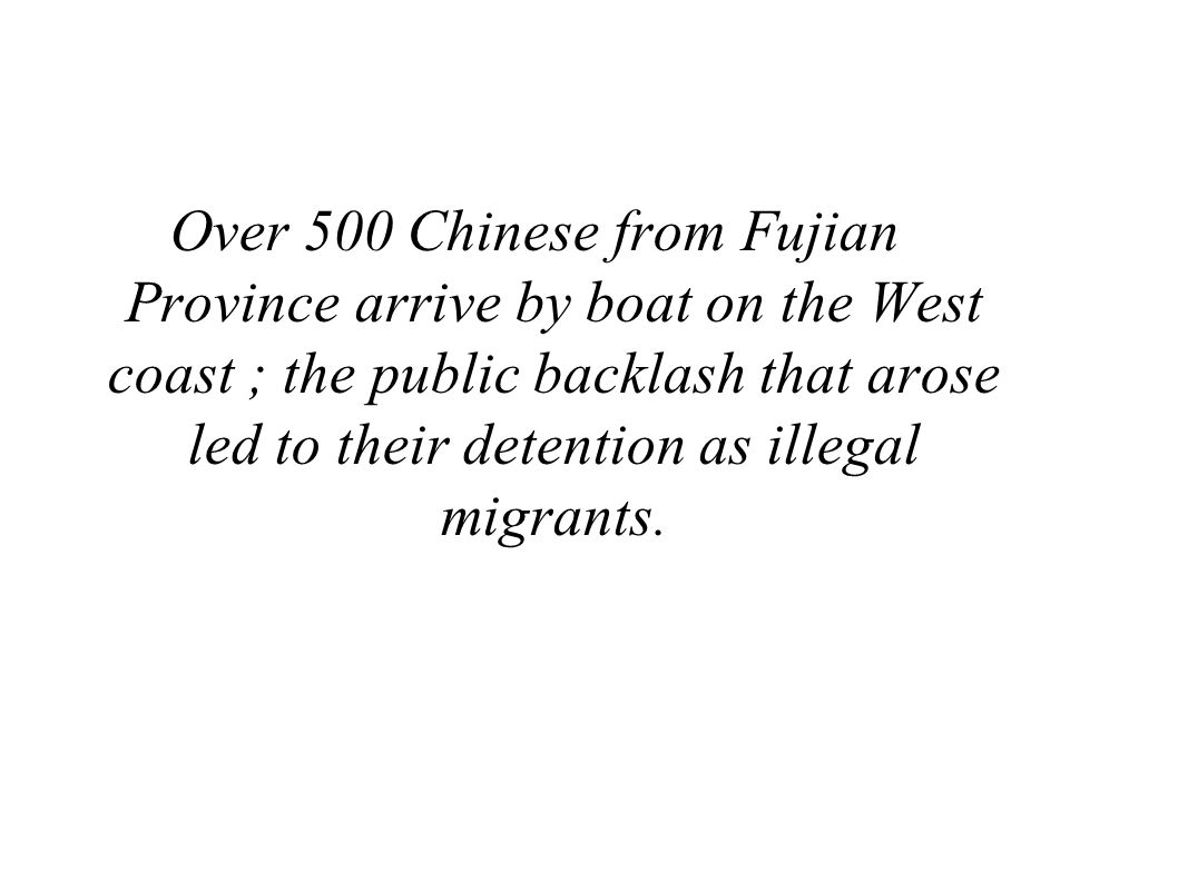 Over 500 Chinese from Fujian Province arrive by boat on the West coast ; the public backlash that arose led to their detention as illegal migrants.