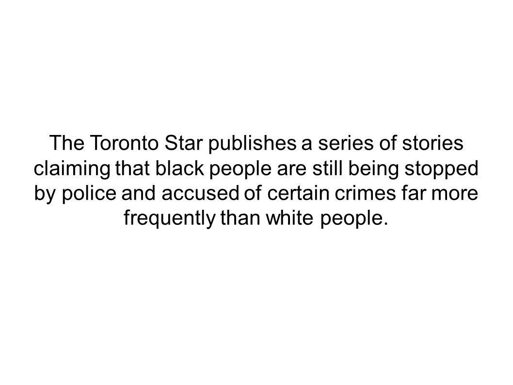 The Toronto Star publishes a series of stories claiming that black people are still being stopped by police and accused of certain crimes far more frequently than white people.