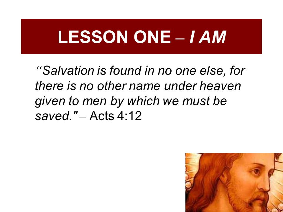 LESSON ONE – I AM Salvation is found in no one else, for there is no other name under heaven given to men by which we must be saved. – Acts 4:12.