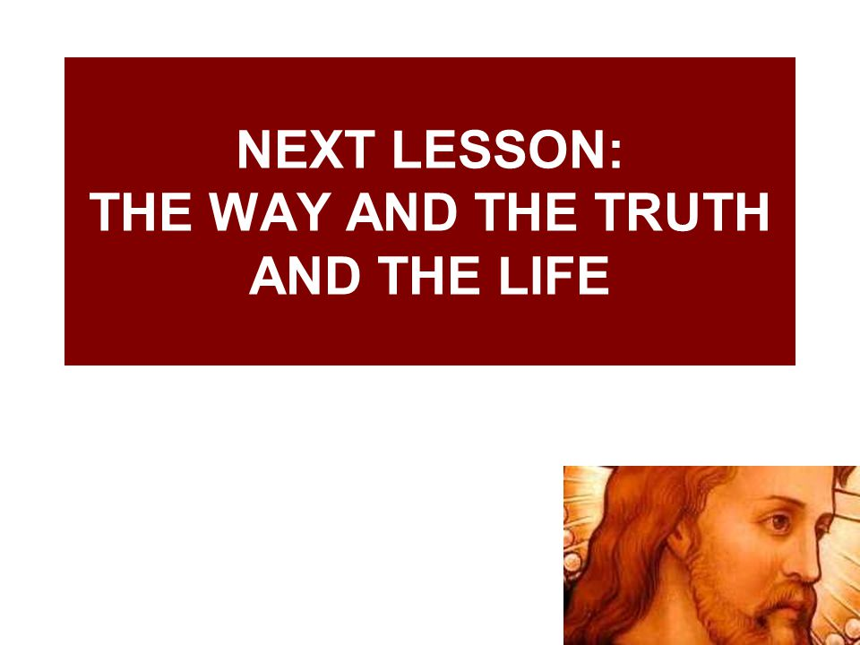 NEXT LESSON: THE WAY AND THE TRUTH AND THE LIFE
