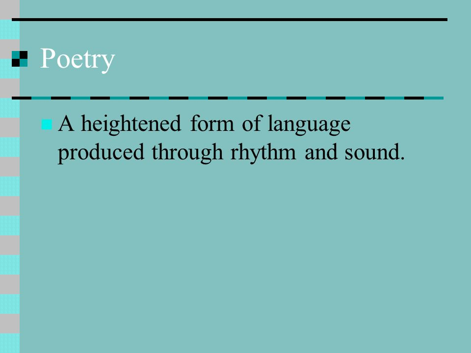 Poetry A heightened form of language produced through rhythm and sound.