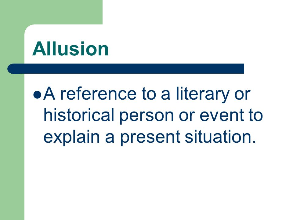 Allusion A reference to a literary or historical person or event to explain a present situation.