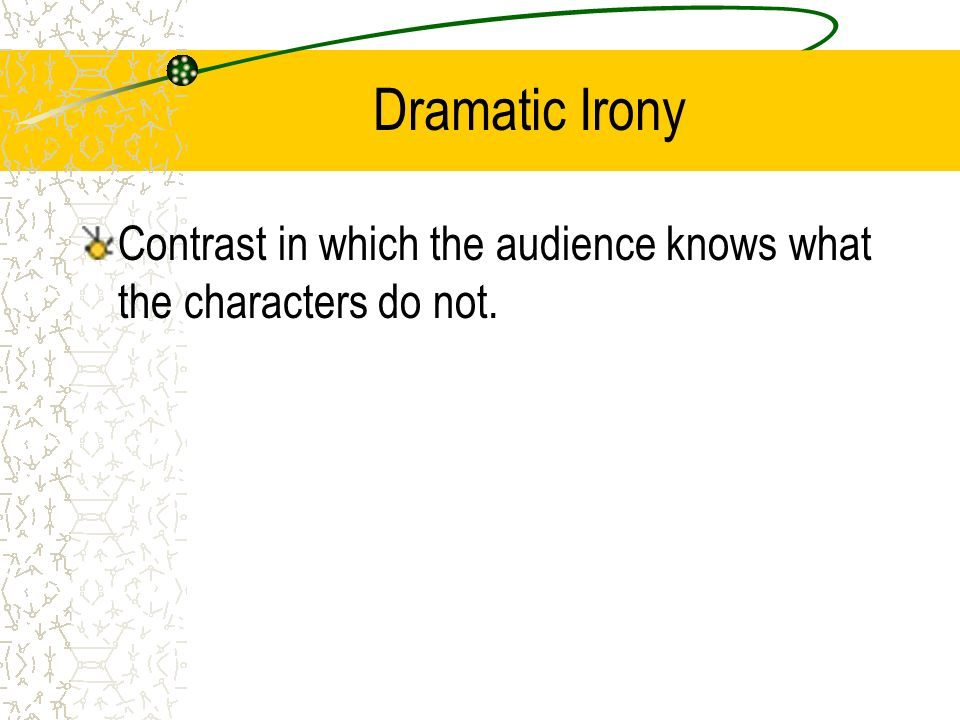 Dramatic Irony Contrast in which the audience knows what the characters do not.