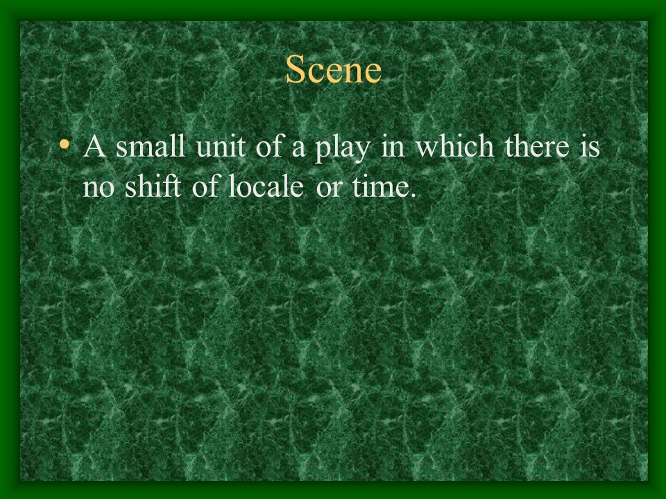Scene A small unit of a play in which there is no shift of locale or time.