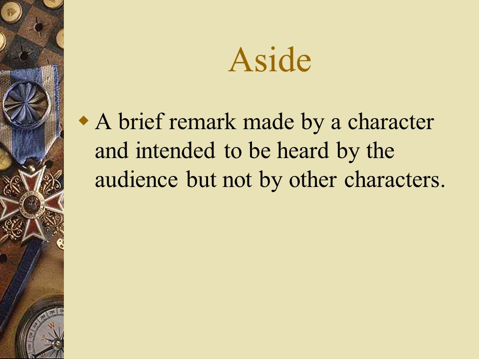 Aside A brief remark made by a character and intended to be heard by the audience but not by other characters.