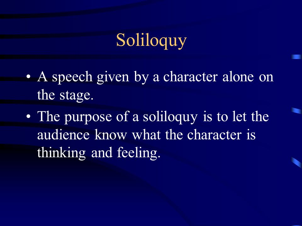 Soliloquy A speech given by a character alone on the stage.