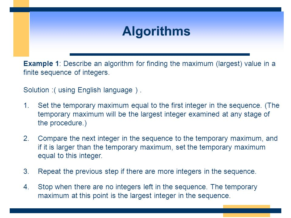Algorithms Example 1: Describe an algorithm for finding the maximum (largest) value in a finite sequence of integers.