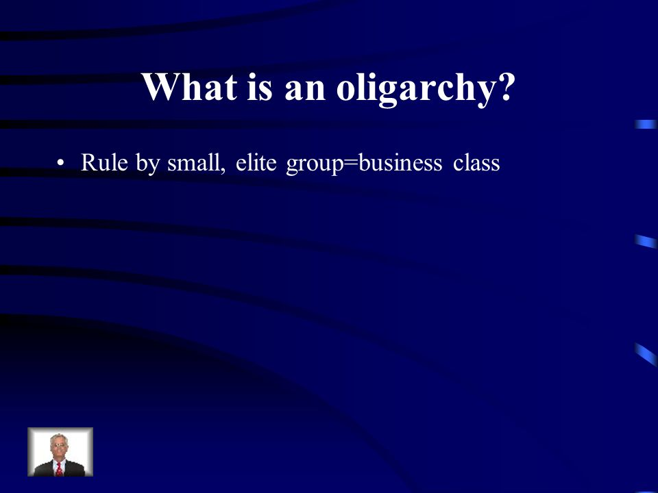 What is an oligarchy Rule by small, elite group=business class
