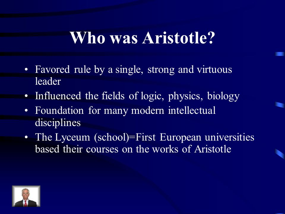 Who was Aristotle Favored rule by a single, strong and virtuous leader. Influenced the fields of logic, physics, biology.