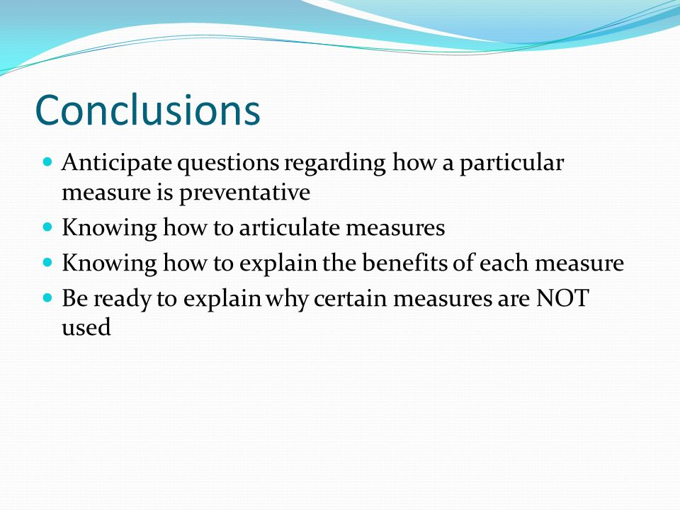 Conclusions Anticipate questions regarding how a particular measure is preventative. Knowing how to articulate measures.