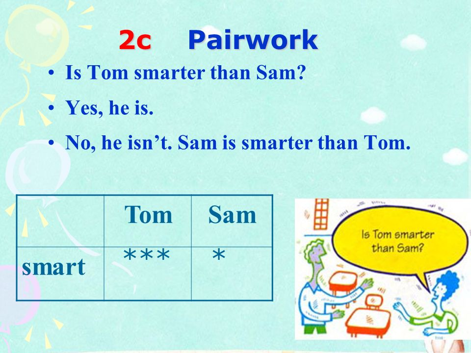 2c Pairwork Tom Sam smart *** * Is Tom smarter than Sam Yes, he is.