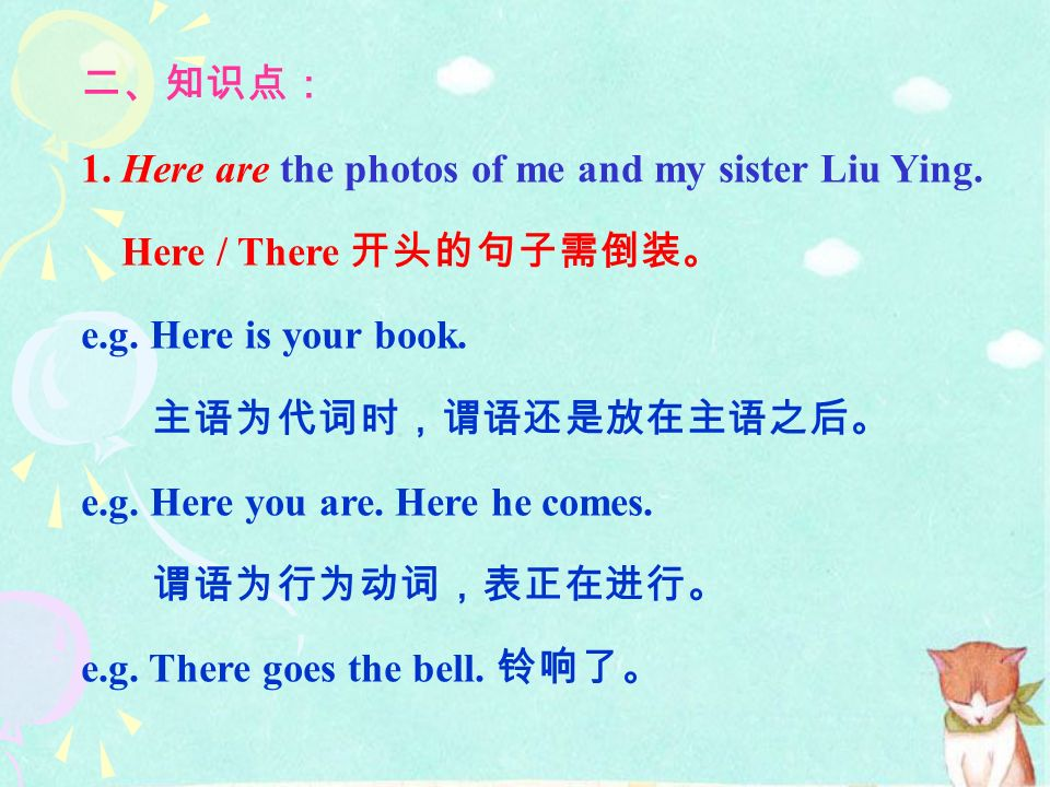二、知识点: 1. Here are the photos of me and my sister Liu Ying. Here / There 开头的句子需倒装。 e.g. Here is your book.