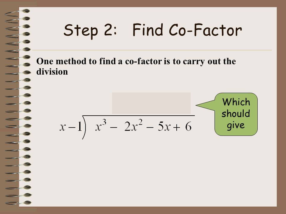 Step 2: Find Co-Factor One method to find a co-factor is to carry out the division.