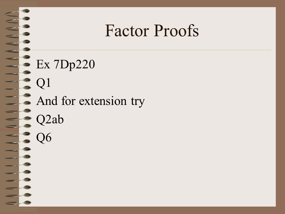 Factor Proofs Ex 7Dp220 Q1 And for extension try Q2ab Q6