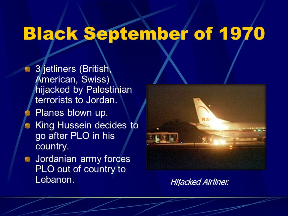 Black September of jetliners (British, American, Swiss) hijacked by Palestinian terrorists to Jordan.