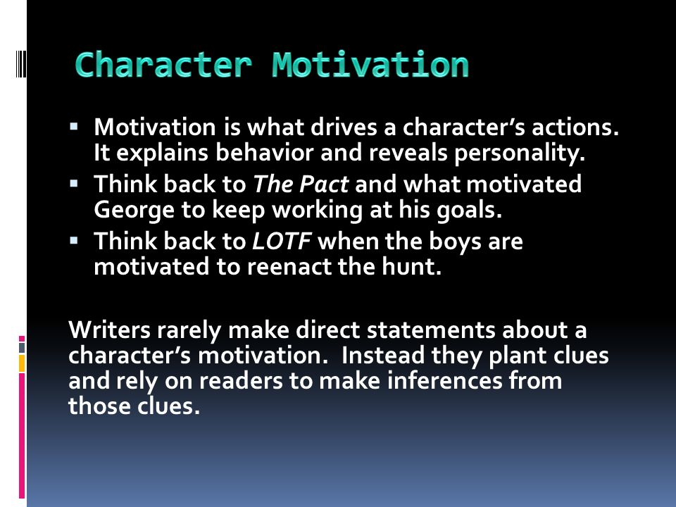 Character Motivation Motivation is what drives a character's actions. It explains behavior and reveals personality.