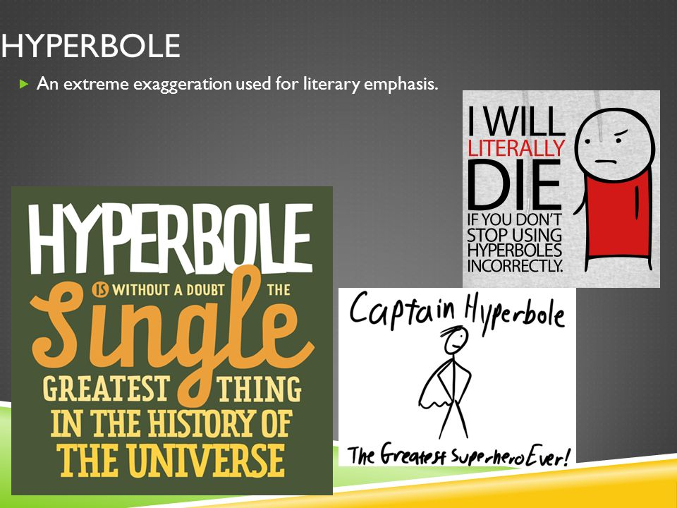 Hyperbole An extreme exaggeration used for literary emphasis.