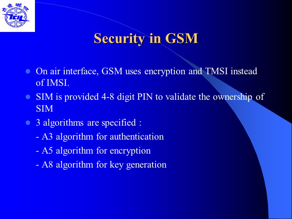 Security in GSM On air interface, GSM uses encryption and TMSI instead of IMSI. SIM is provided 4-8 digit PIN to validate the ownership of SIM.