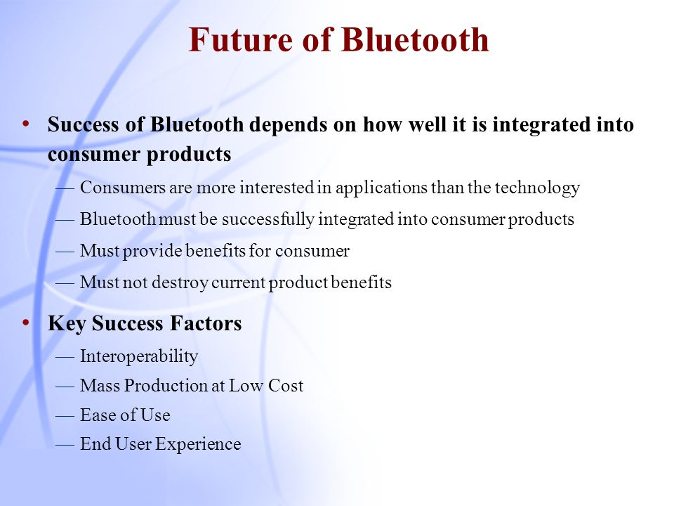 Future of Bluetooth Success of Bluetooth depends on how well it is integrated into consumer products.