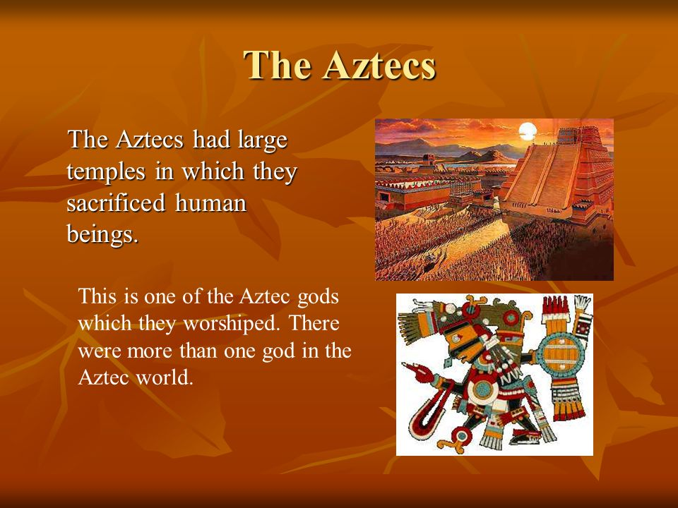 The Aztecs The Aztecs had large temples in which they sacrificed human beings. This is one of the Aztec gods.