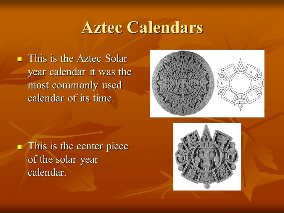 Aztec Calendars This is the Aztec Solar year calendar it was the most commonly used calendar of its time.