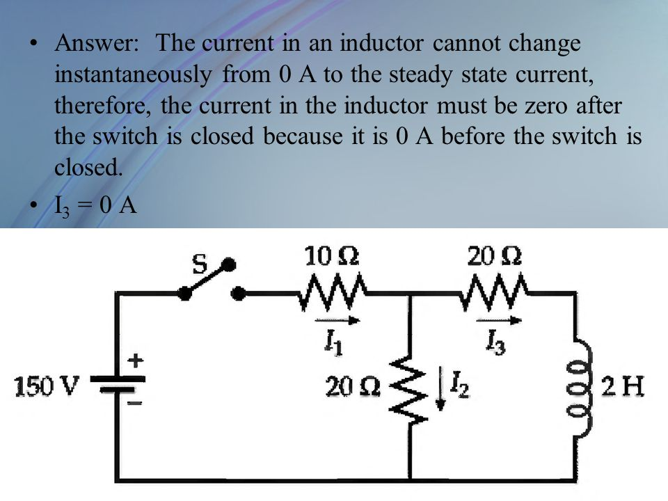 Answer: The current in an inductor cannot change instantaneously from 0 A to the steady state current, therefore, the current in the inductor must be zero after the switch is closed because it is 0 A before the switch is closed.