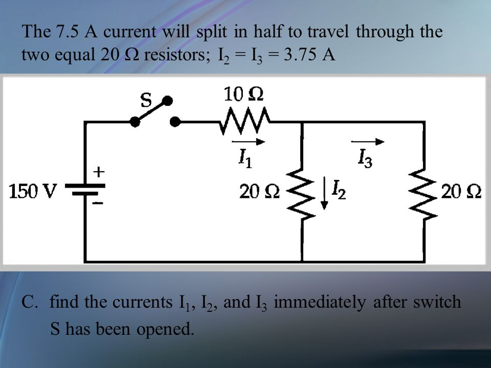 The 7.5 A current will split in half to travel through the two equal 20  resistors; I2 = I3 = 3.75 A